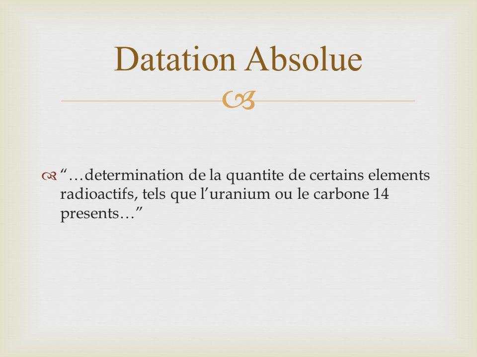 …determination de la quantite de certains elements radioactifs, tels que luranium ou le carbone 14 presents… Datation Absolue