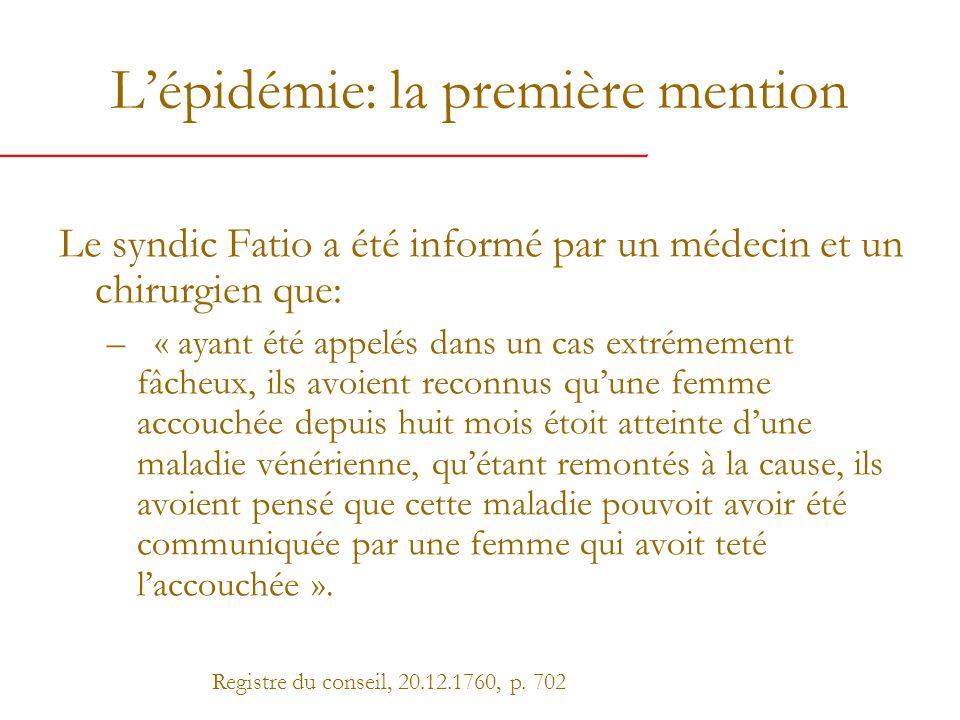 Les prémices de lessai Dix jours plus tard: Le syndic Fatio fait assembler les médecins et les chirurgiens « pour examiner quelle seroit la methode la plus seure et les remedes les plus efficaces pour guerir les maladies veneriennes ».