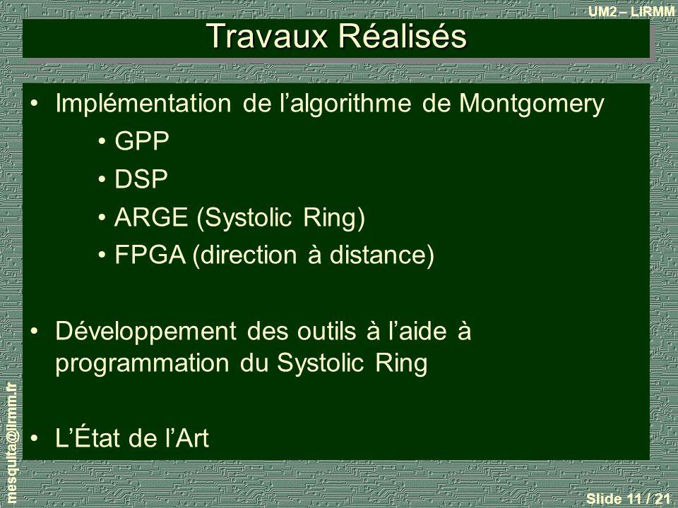 UM2 – LIRMM mesquita@lirmm.fr Slide 11 / 21 Travaux Réalisés Implémentation de lalgorithme de Montgomery GPP DSP ARGE (Systolic Ring) FPGA (direction à distance) Développement des outils à laide à programmation du Systolic Ring LÉtat de lArt