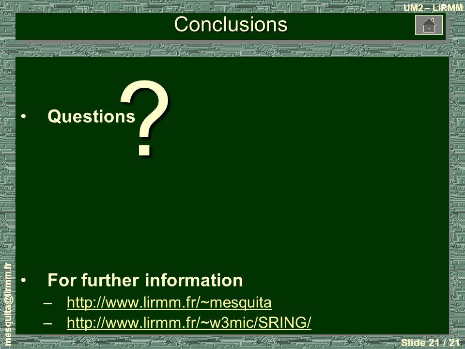 UM2 – LIRMM mesquita@lirmm.fr Slide 21 / 21 Conclusions Questions For further information –http://www.lirmm.fr/~mesquitahttp://www.lirmm.fr/~mesquita –http://www.lirmm.fr/~w3mic/SRING/http://www.lirmm.fr/~w3mic/SRING/ Questions For further information –http://www.lirmm.fr/~mesquitahttp://www.lirmm.fr/~mesquita –http://www.lirmm.fr/~w3mic/SRING/http://www.lirmm.fr/~w3mic/SRING/?