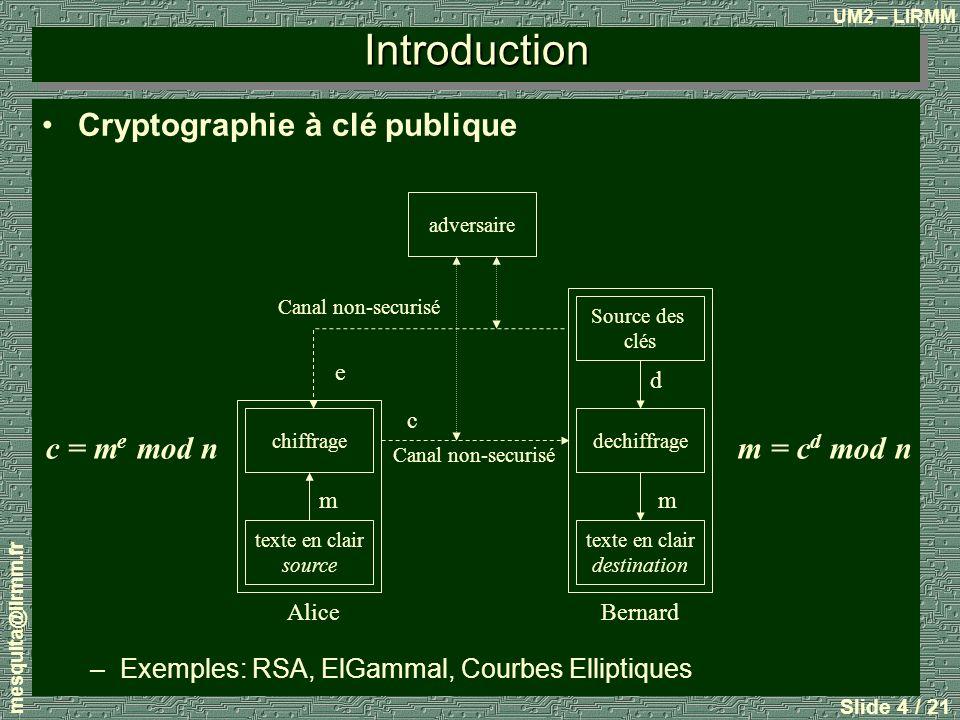 UM2 – LIRMM mesquita@lirmm.fr Slide 5 / 21 Les opérateurs arithmetiques pour la cryptographie à clé publique –Les algorithmes Mermle-Hellman(1978), RSA(1978), Pohlig-Hellman (1978), Rabin (1979), El Gammal (1984), Courbes Elliptiques (1985) et LUC (1993) utilisent larithmetique modulaire –Les opérations en jeu sont: Introduction Réduction modulaire Addition Multiplication et exponentiation Inversion