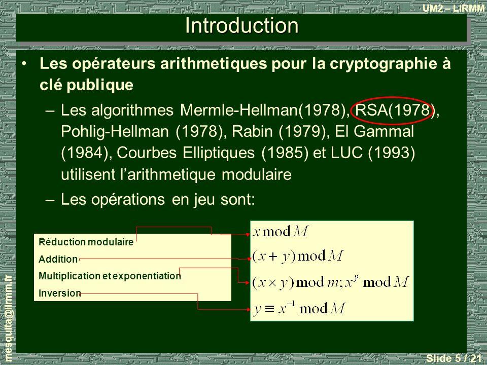 UM2 – LIRMM mesquita@lirmm.fr Slide 6 / 21 RSA 1.Clé publique: Choisir p et q qui doivent être deux grands nombres premiers, et calculer le produit: Choisir une clé de chiffrement aléatoire e telle que e et (p-1) (q-1) soient premiers entre eux.