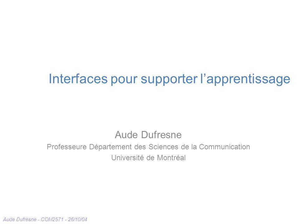 Aude Dufresne - COM2571 - 26/10/04 Interfaces pour supporter lapprentissage Aude Dufresne Professeure Département des Sciences de la Communication Université de Montréal