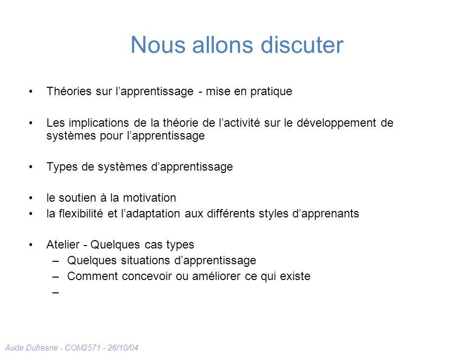 Aude Dufresne - COM2571 - 26/10/04 Nous allons discuter Théories sur lapprentissage - mise en pratique Les implications de la théorie de lactivité sur