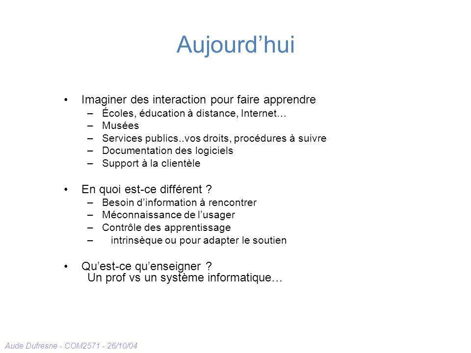 Aude Dufresne - COM2571 - 26/10/04 Aujourdhui Imaginer des interaction pour faire apprendre –Écoles, éducation à distance, Internet… –Musées –Services publics..vos droits, procédures à suivre –Documentation des logiciels –Support à la clientèle En quoi est-ce différent .
