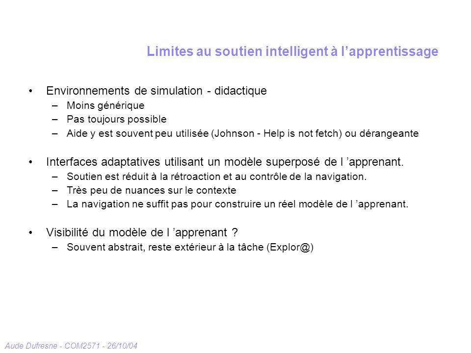 Aude Dufresne - COM2571 - 26/10/04 Limites au soutien intelligent à lapprentissage Environnements de simulation - didactique –Moins générique –Pas toujours possible –Aide y est souvent peu utilisée (Johnson - Help is not fetch) ou dérangeante Interfaces adaptatives utilisant un modèle superposé de l apprenant.