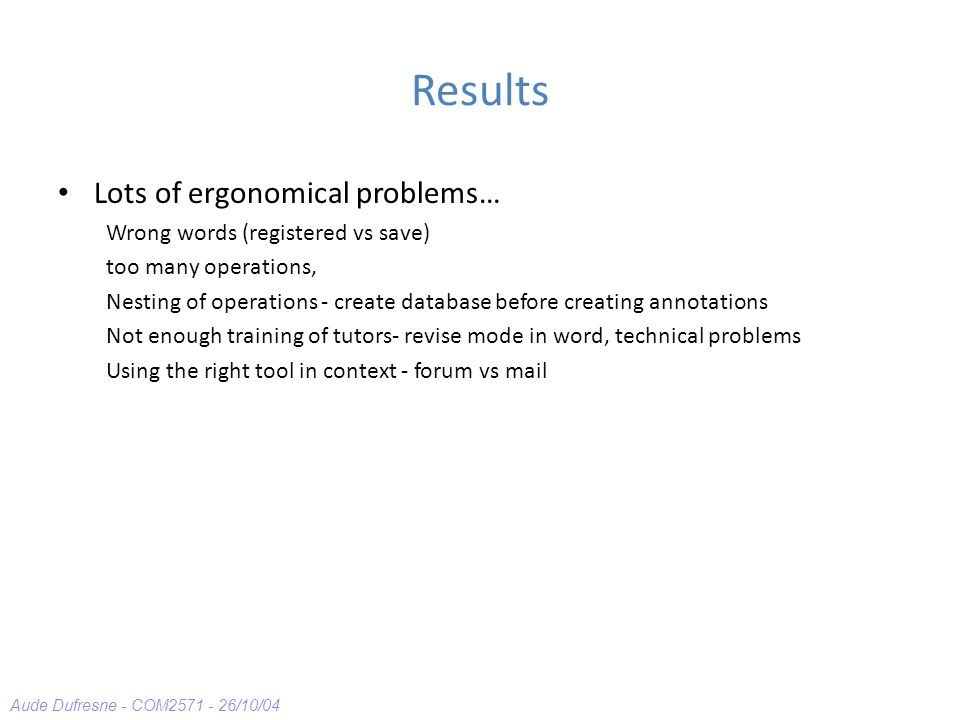 Aude Dufresne - COM2571 - 26/10/04 Results Lots of ergonomical problems… Wrong words (registered vs save) too many operations, Nesting of operations -