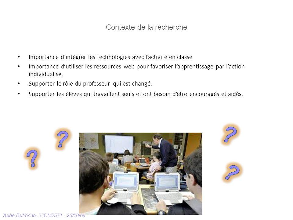 Aude Dufresne - COM2571 - 26/10/04 Contexte de la recherche Importance dintégrer les technologies avec lactivité en classe Importance dutiliser les ressources web pour favoriser lapprentissage par laction individualisé.