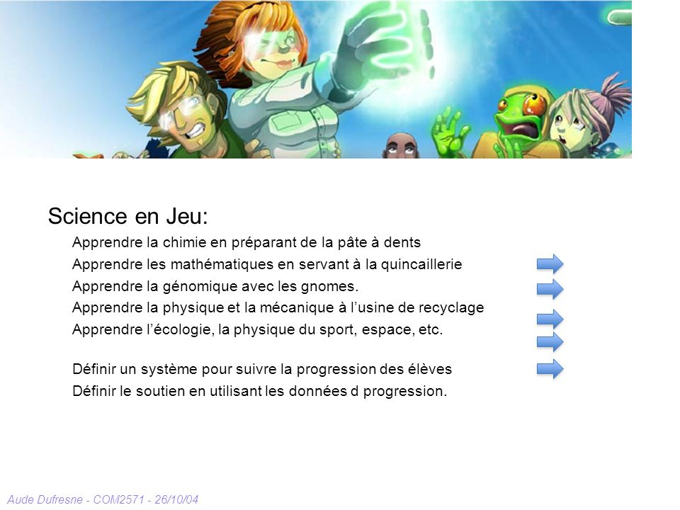 Aude Dufresne - COM2571 - 26/10/04 The Game for Science Environment Science en Jeu: Apprendre la chimie en préparant de la pâte à dents Apprendre les