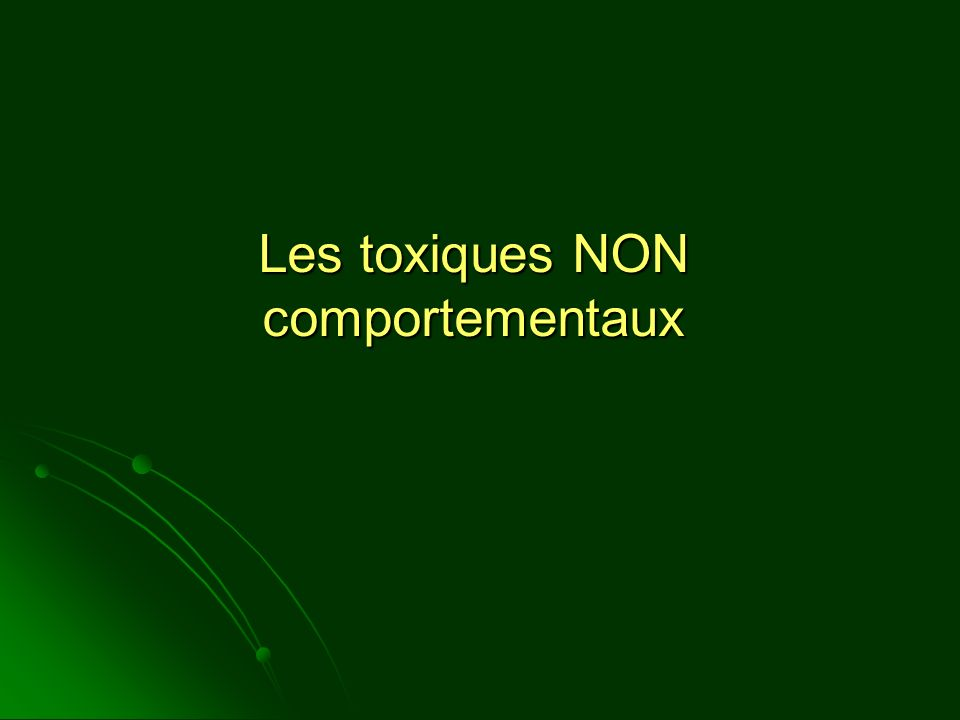 Les toxiques NON comportementaux