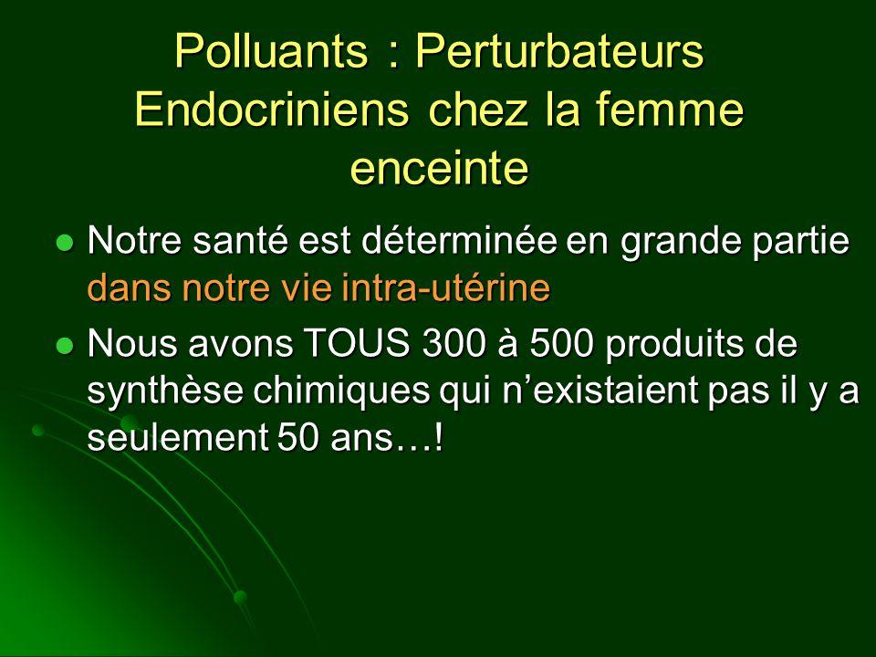 Polluants : Perturbateurs Endocriniens chez la femme enceinte Notre santé est déterminée en grande partie dans notre vie intra-utérine Notre santé est