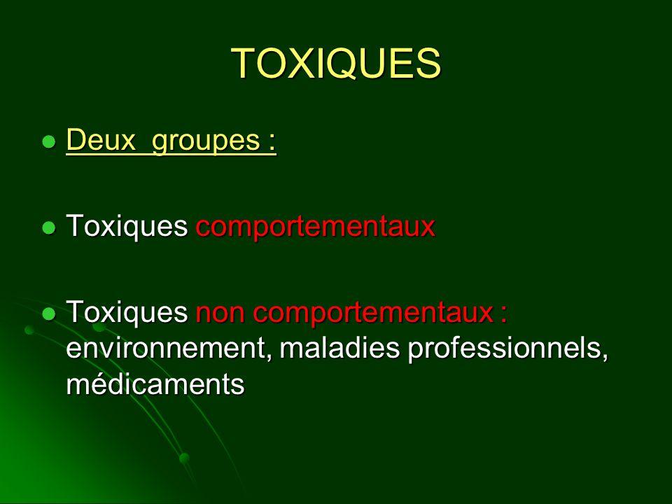 TOXIQUES Deux groupes : Deux groupes : Toxiques comportementaux Toxiques comportementaux Toxiques non comportementaux : environnement, maladies profes