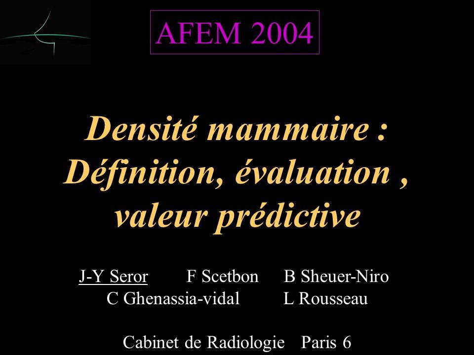 J-Y Seror F Scetbon B Sheuer-Niro C Ghenassia-vidal L Rousseau Cabinet de Radiologie Paris 6 Densité mammaire : Définition, évaluation, valeur prédictive Densité mammaire : Définition, évaluation, valeur prédictive AFEM 2004