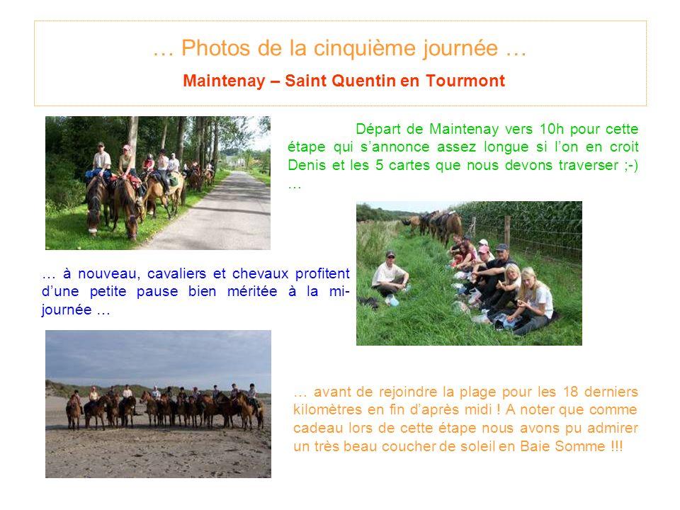 … Photos de la cinquième journée … Maintenay – Saint Quentin en Tourmont Départ de Maintenay vers 10h pour cette étape qui sannonce assez longue si lon en croit Denis et les 5 cartes que nous devons traverser ;-) … … à nouveau, cavaliers et chevaux profitent dune petite pause bien méritée à la mi- journée … … avant de rejoindre la plage pour les 18 derniers kilomètres en fin daprès midi .