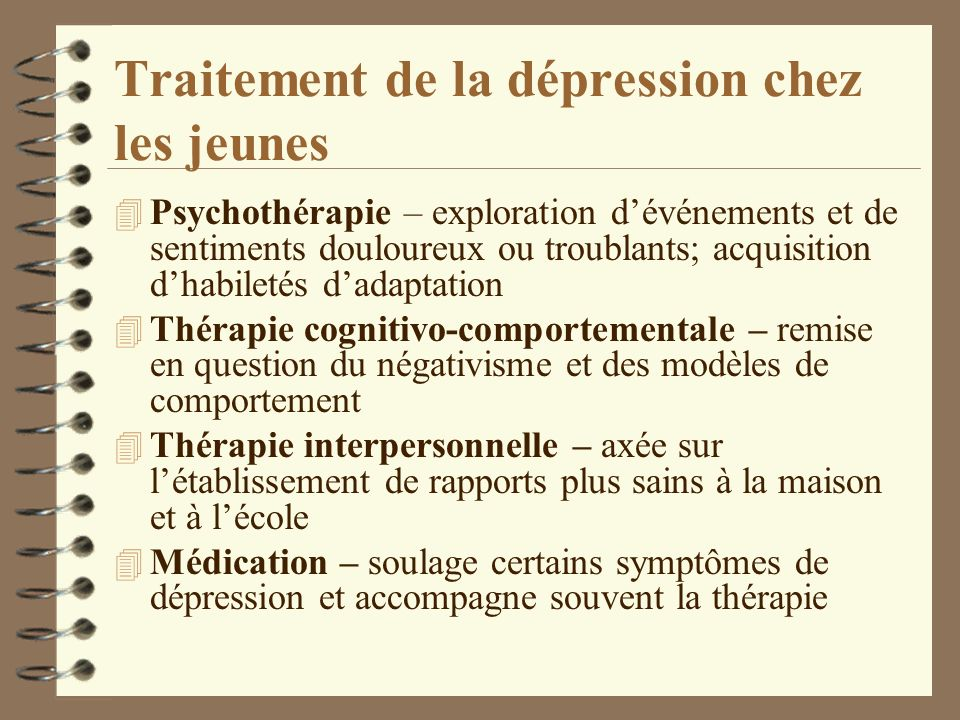 Traitement de la dépression chez les jeunes 4 Psychothérapie – exploration dévénements et de sentiments douloureux ou troublants; acquisition dhabilet