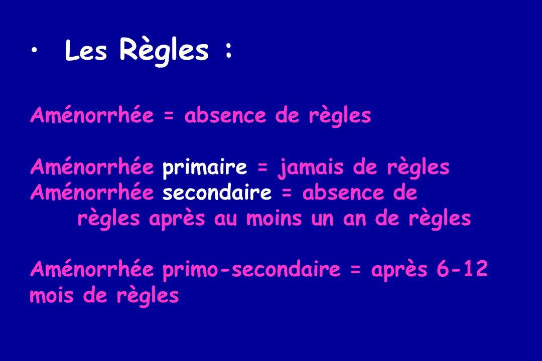 Les Règles : Aménorrhée = absence de règles Aménorrhée primaire = jamais de règles Aménorrhée secondaire = absence de règles après au moins un an de r