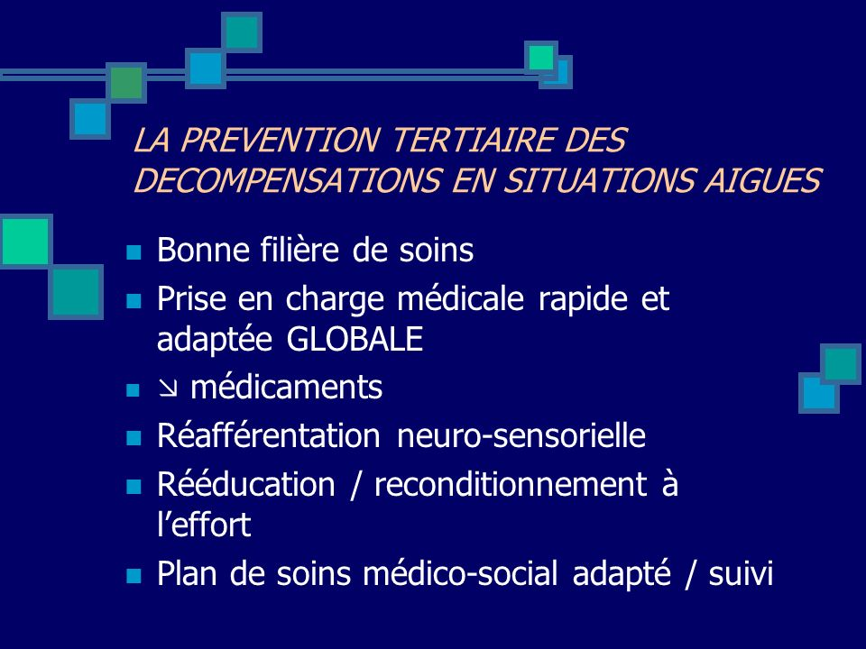Bonne filière de soins Prise en charge médicale rapide et adaptée GLOBALE médicaments Réafférentation neuro-sensorielle Rééducation / reconditionnement à leffort Plan de soins médico-social adapté / suivi LA PREVENTION TERTIAIRE DES DECOMPENSATIONS EN SITUATIONS AIGUES
