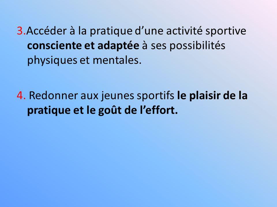 3.Accéder à la pratique dune activité sportive consciente et adaptée à ses possibilités physiques et mentales. 4. Redonner aux jeunes sportifs le plai