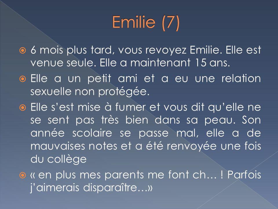 6 mois plus tard, vous revoyez Emilie. Elle est venue seule. Elle a maintenant 15 ans. Elle a un petit ami et a eu une relation sexuelle non protégée.