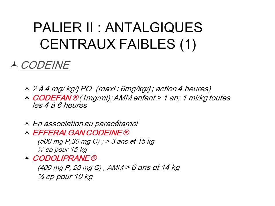 PALIER II : ANTALGIQUES CENTRAUX FAIBLES (1) CODEINE 2 à 4 mg/ kg/j PO (maxi : 6mg/kg/j ; action 4 heures) CODEFAN ® (1mg/ml); AMM enfant > 1 an; 1 ml