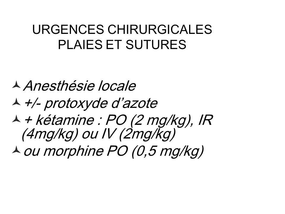 URGENCES CHIRURGICALES PLAIES ET SUTURES Anesthésie locale +/- protoxyde dazote + kétamine : PO (2 mg/kg), IR (4mg/kg) ou IV (2mg/kg) ou morphine PO (