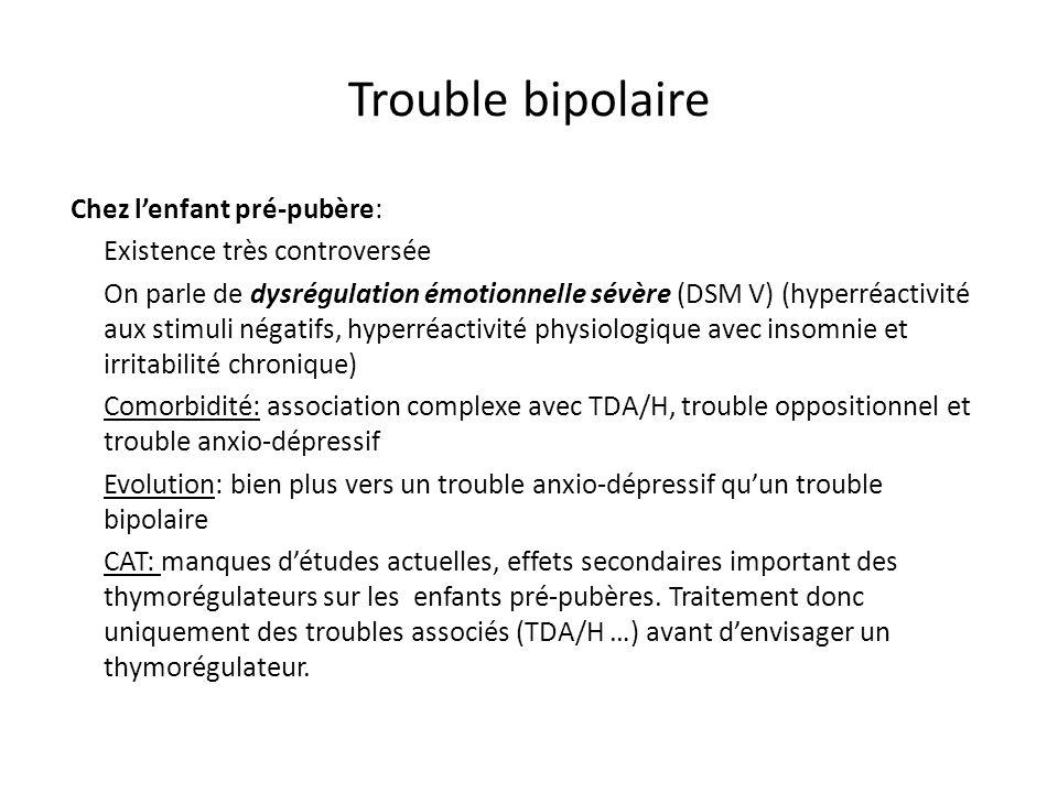 Chez ladolescent : trouble bipolaire de type I Recommandations habituelles: adultomorphique Traitement de lépisode aigu chez le jeune: - 1 ère intention : Thymorégulateur (lithium, divalproate, carbamazépine) et/ou APSG (olanzapine, risperidone, quetiapine) - 2 ème intention : Deux thymorégulateurs - 3 ème intention :ECT (ado) ou Clozapine - 4 ème intention: Deux thymorégulateurs + un antipsychotique En phase aigue les études actuelles sont plutôt en faveur des sels de lithium et des APSG