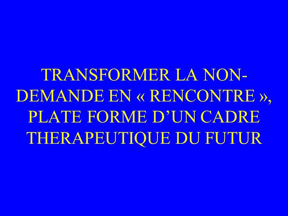 TRANSFORMER LA NON- DEMANDE EN « RENCONTRE », PLATE FORME DUN CADRE THERAPEUTIQUE DU FUTUR
