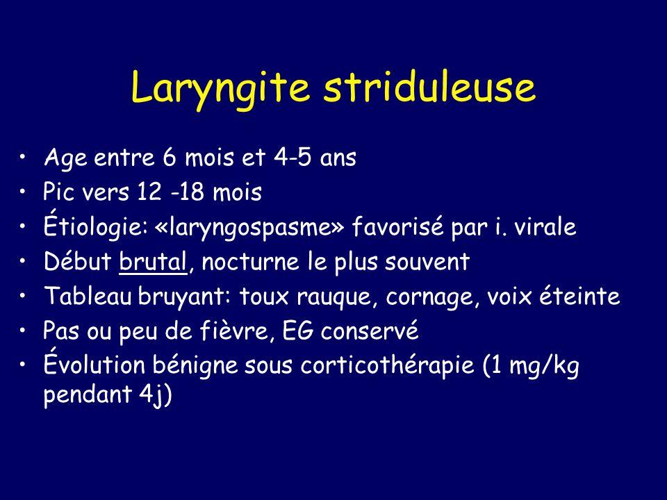Laryngite striduleuse Age entre 6 mois et 4-5 ans Pic vers 12 -18 mois Étiologie: «laryngospasme» favorisé par i. virale Début brutal, nocturne le plu