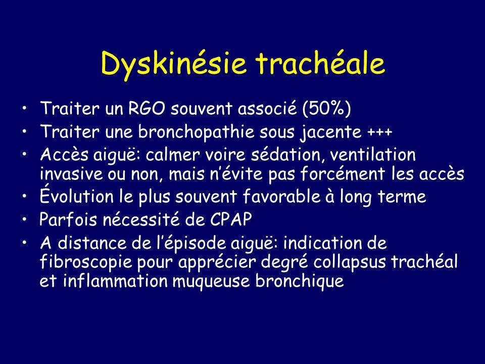 Dyskinésie trachéale Traiter un RGO souvent associé (50%) Traiter une bronchopathie sous jacente +++ Accès aiguë: calmer voire sédation, ventilation i