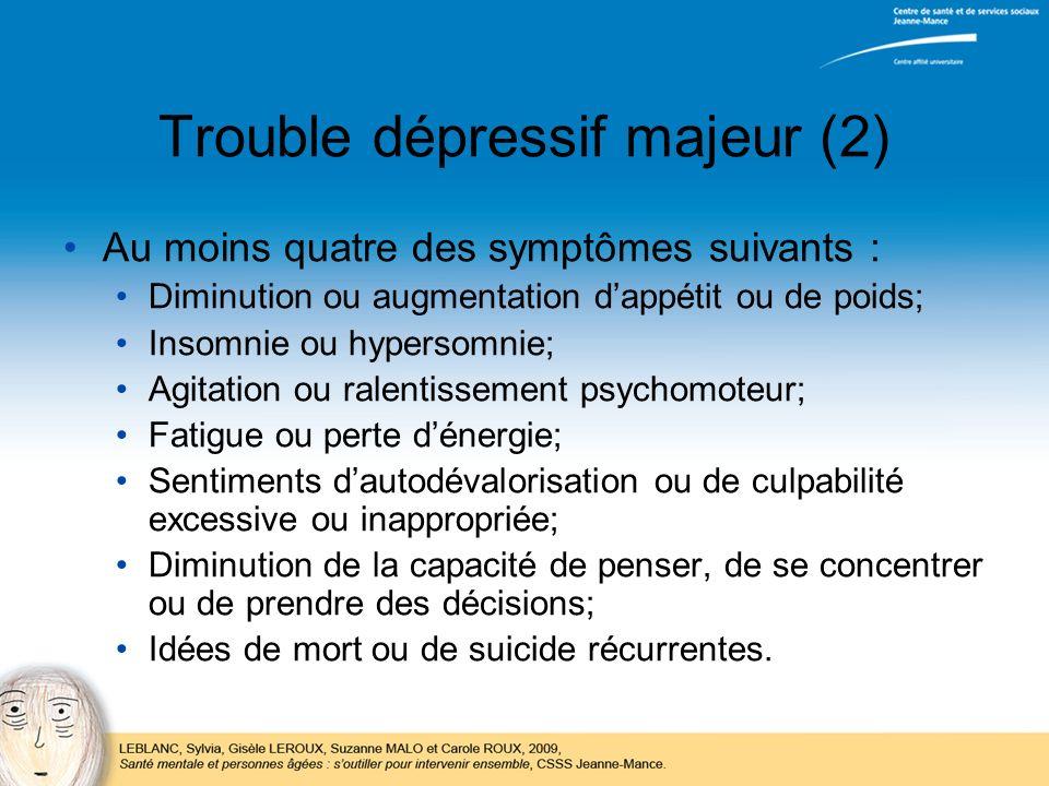 Trouble dépressif majeur (2) Au moins quatre des symptômes suivants : Diminution ou augmentation dappétit ou de poids; Insomnie ou hypersomnie; Agitat