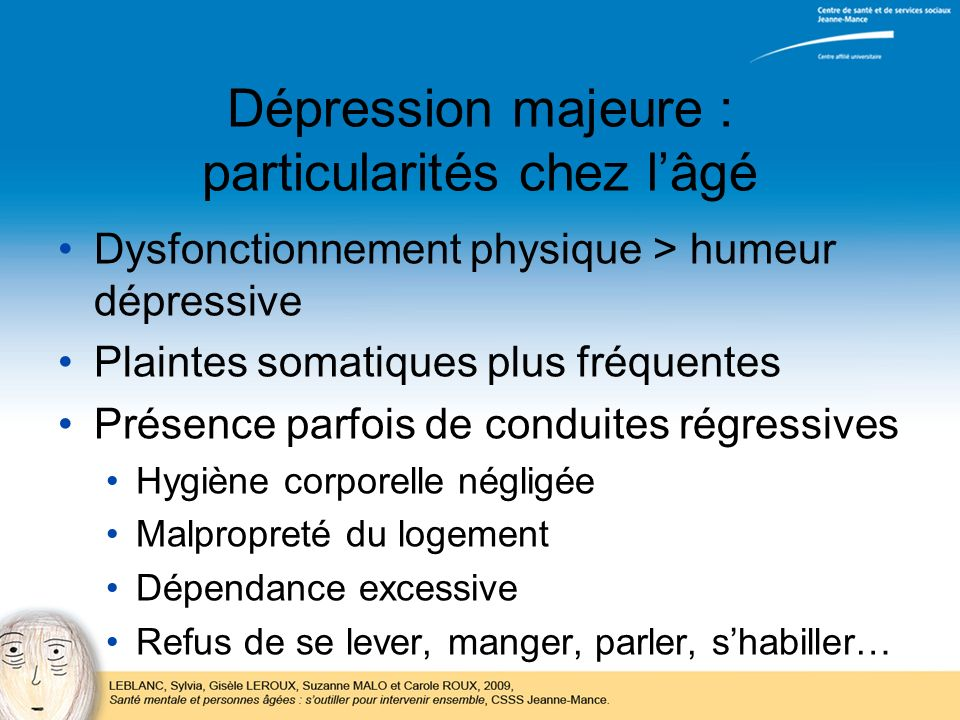Dépression majeure : particularités chez lâgé Dysfonctionnement physique > humeur dépressive Plaintes somatiques plus fréquentes Présence parfois de c