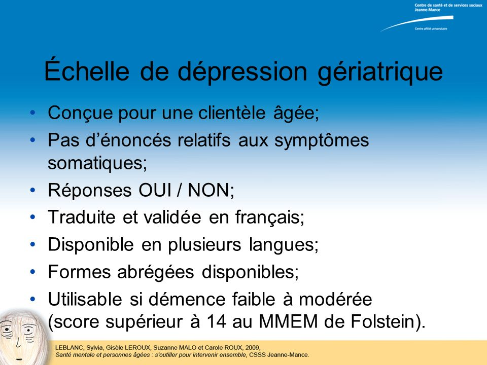 Échelle de dépression gériatrique Conçue pour une clientèle âgée; Pas dénoncés relatifs aux symptômes somatiques; Réponses OUI / NON; Traduite et vali