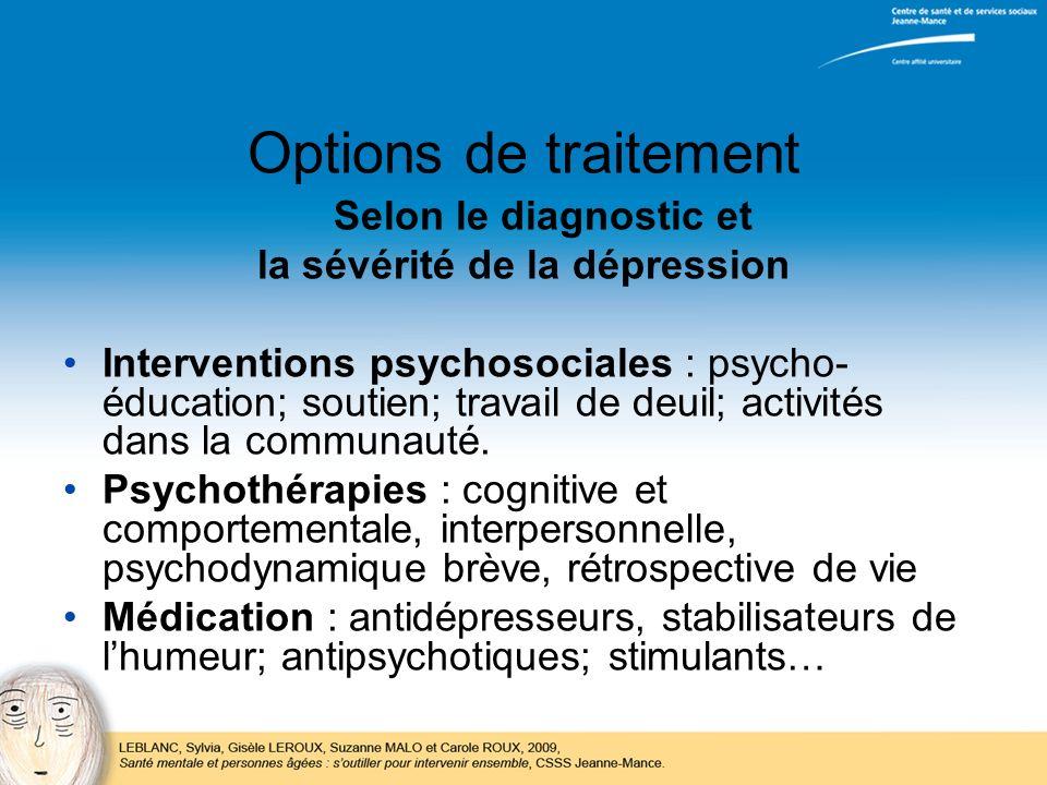 Options de traitement Selon le diagnostic et la sévérité de la dépression Interventions psychosociales : psycho- éducation; soutien; travail de deuil;