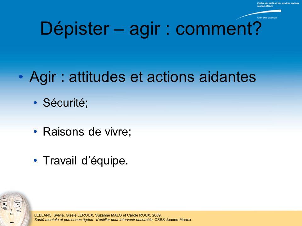 Dépister – agir : comment? Agir : attitudes et actions aidantes Sécurité; Raisons de vivre; Travail déquipe.