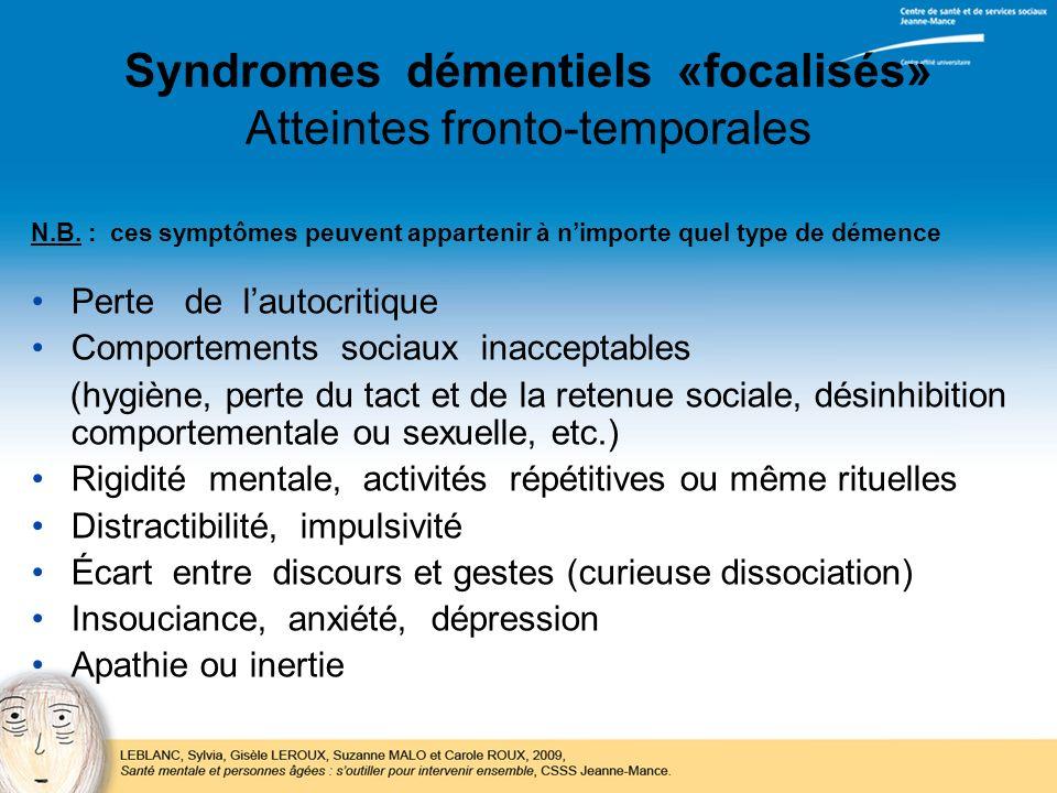 Syndromes démentiels «focalisés» Atteintes fronto-temporales N.B. : ces symptômes peuvent appartenir à nimporte quel type de démence Perte de lautocri
