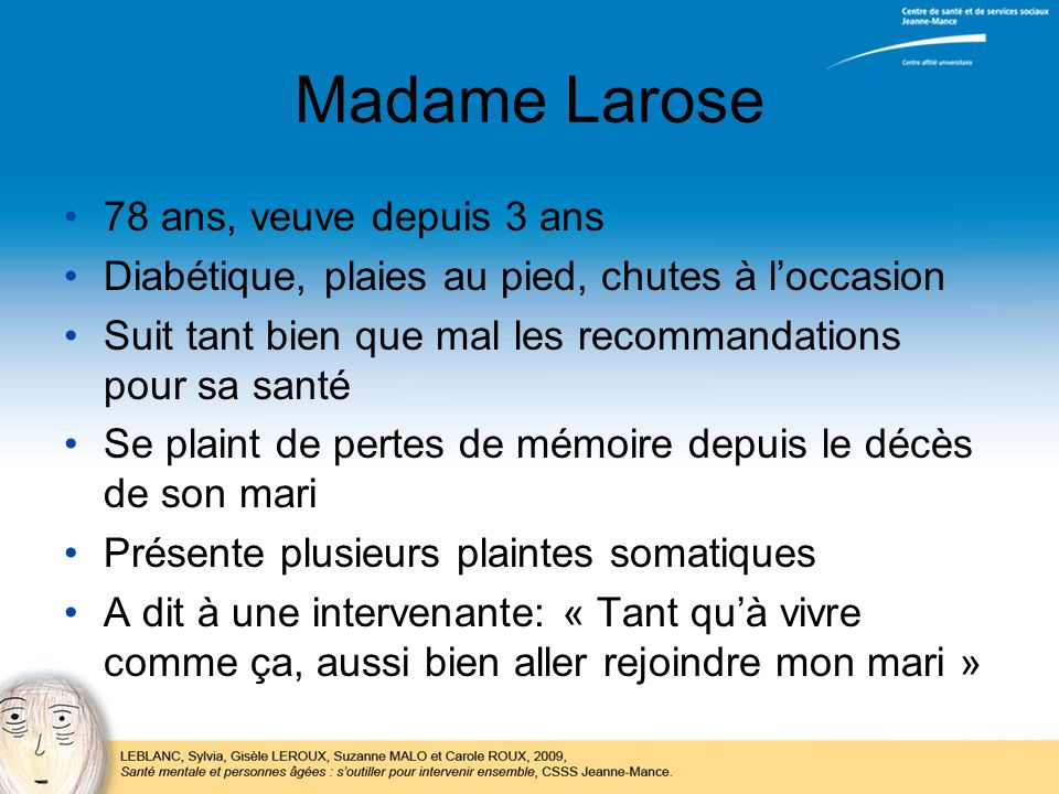 Madame Larose 78 ans, veuve depuis 3 ans Diabétique, plaies au pied, chutes à loccasion Suit tant bien que mal les recommandations pour sa santé Se pl