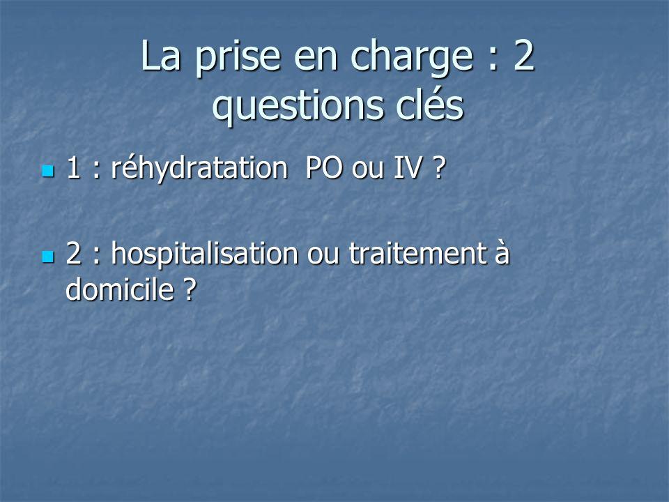 La prise en charge : 2 questions clés 1 : réhydratation PO ou IV ? 1 : réhydratation PO ou IV ? 2 : hospitalisation ou traitement à domicile ? 2 : hos