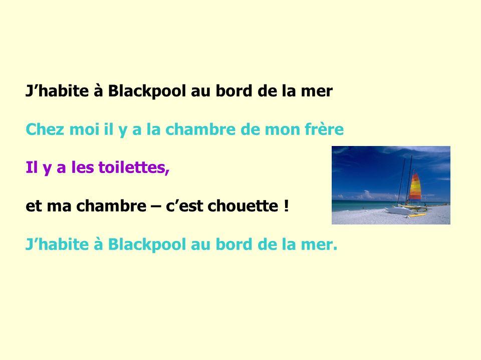 J habite à Blackpool au bord de la mer Chez moi il y a la chambre de mon frère Il y a les toilettes, et ma chambre – c est chouette ! J habite à Black