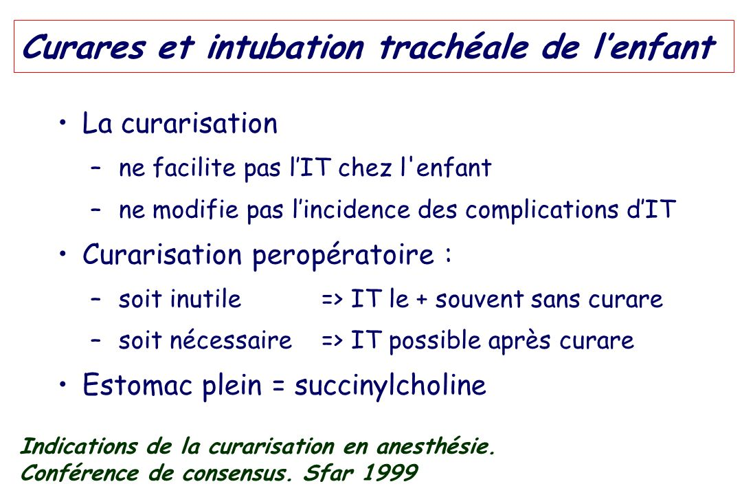 Curares et intubation trachéale de lenfant La curarisation – ne facilite pas lIT chez l'enfant – ne modifie pas lincidence des complications dIT Curar