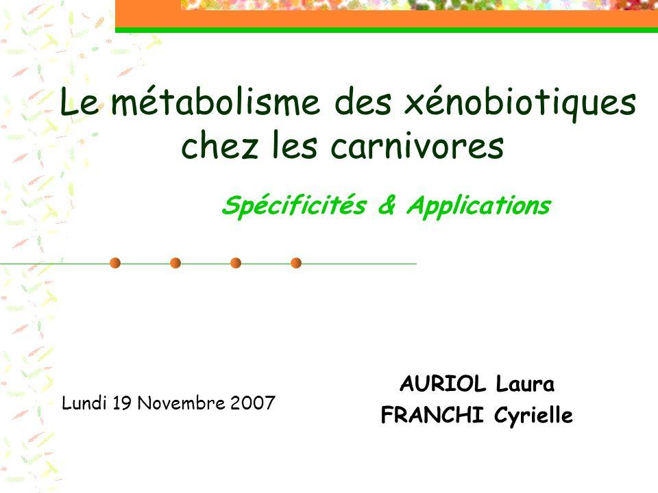Le métabolisme des xénobiotiques chez les carnivores AURIOL Laura FRANCHI Cyrielle Lundi 19 Novembre 2007 Spécificités & Applications