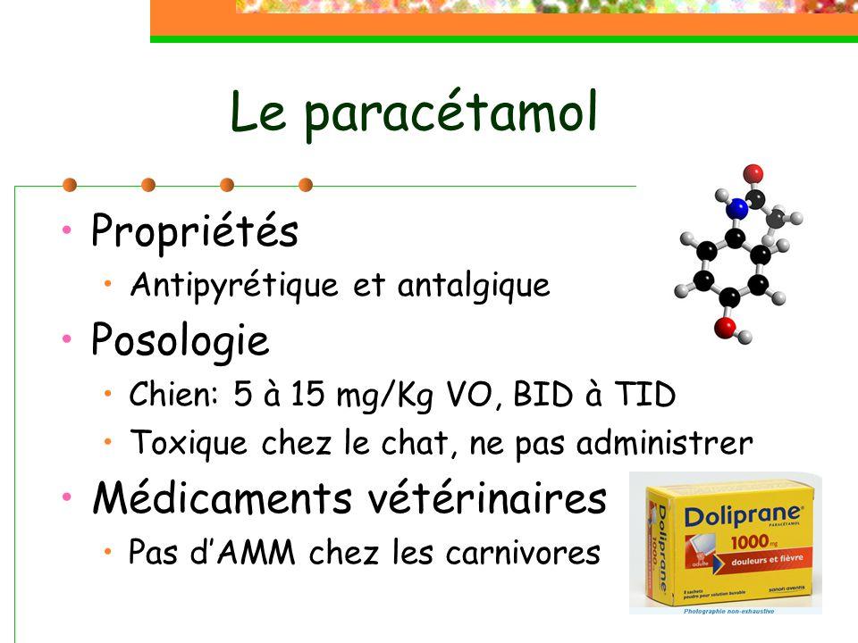 Le paracétamol Propriétés Antipyrétique et antalgique Posologie Chien: 5 à 15 mg/Kg VO, BID à TID Toxique chez le chat, ne pas administrer Médicaments vétérinaires Pas dAMM chez les carnivores