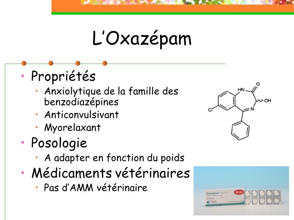 LOxazépam Propriétés Anxiolytique de la famille des benzodiazépines Anticonvulsivant Myorelaxant Posologie A adapter en fonction du poids Médicaments vétérinaires Pas dAMM vétérinaire