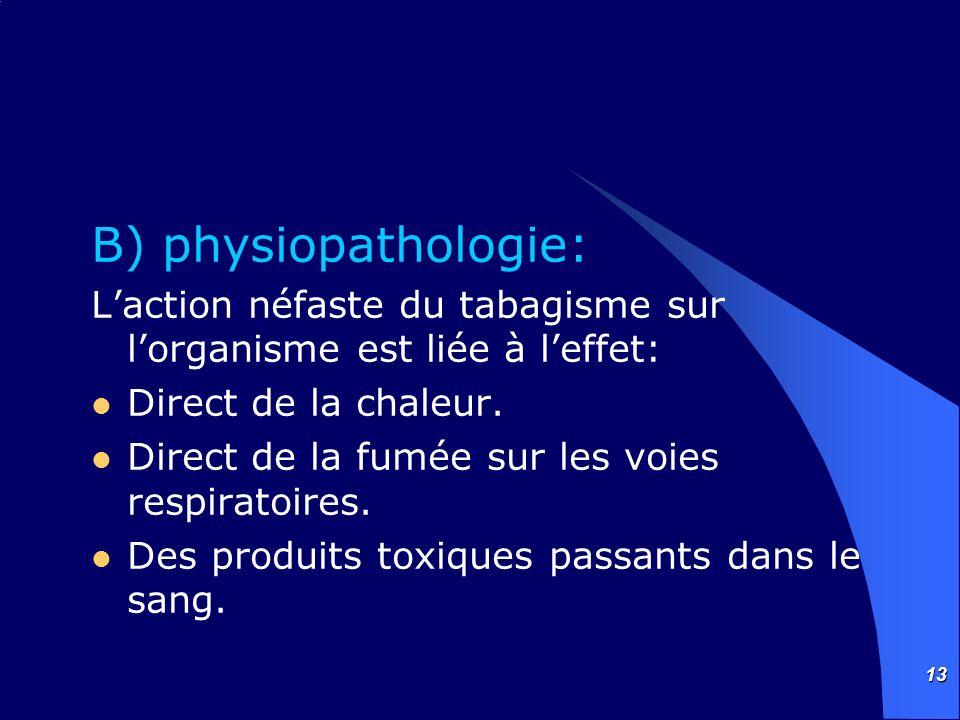13 B) physiopathologie: Laction néfaste du tabagisme sur lorganisme est liée à leffet: Direct de la chaleur. Direct de la fumée sur les voies respirat