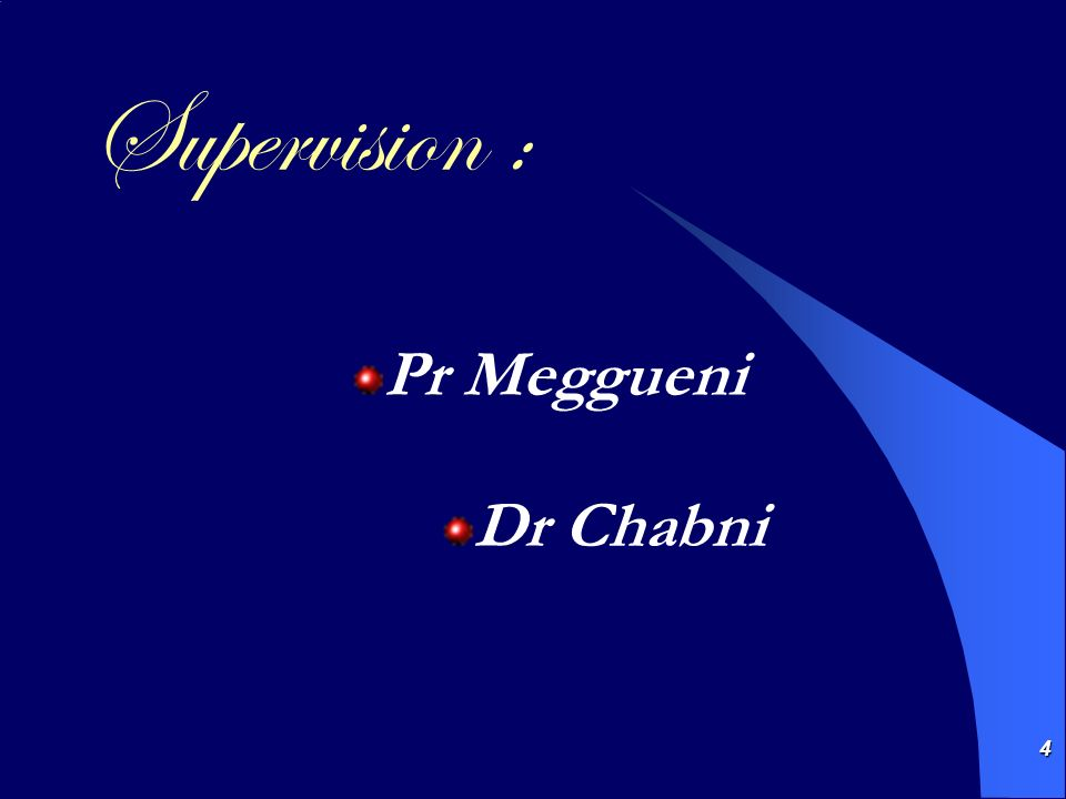 4 Supervision : Pr Meggueni Dr Chabni
