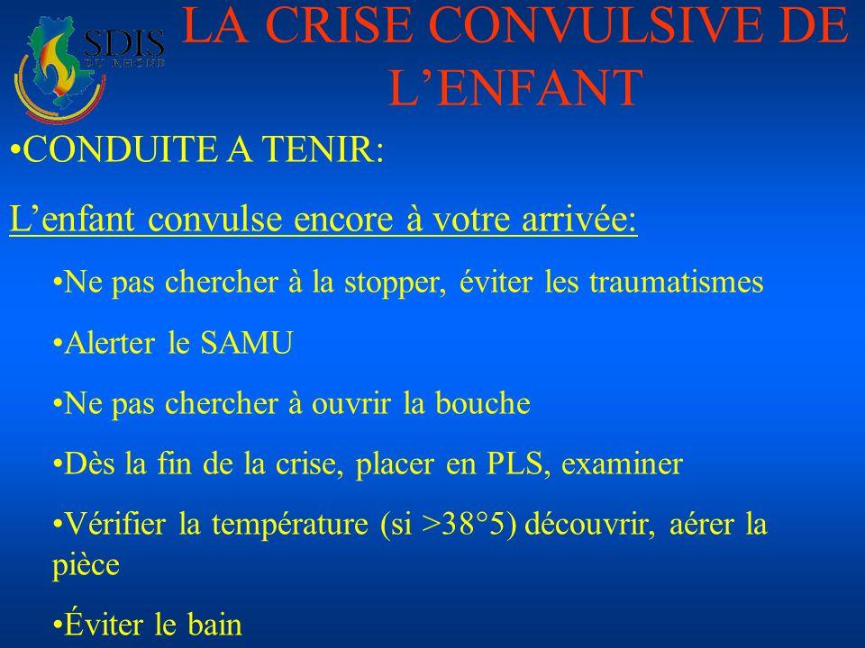 LA CRISE CONVULSIVE DE LENFANT CONDUITE A TENIR: Lenfant convulse encore à votre arrivée: Ne pas chercher à la stopper, éviter les traumatismes Alerte