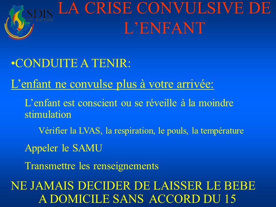 LA CRISE CONVULSIVE DE LENFANT CONDUITE A TENIR: Lenfant ne convulse plus à votre arrivée: Lenfant est conscient ou se réveille à la moindre stimulati