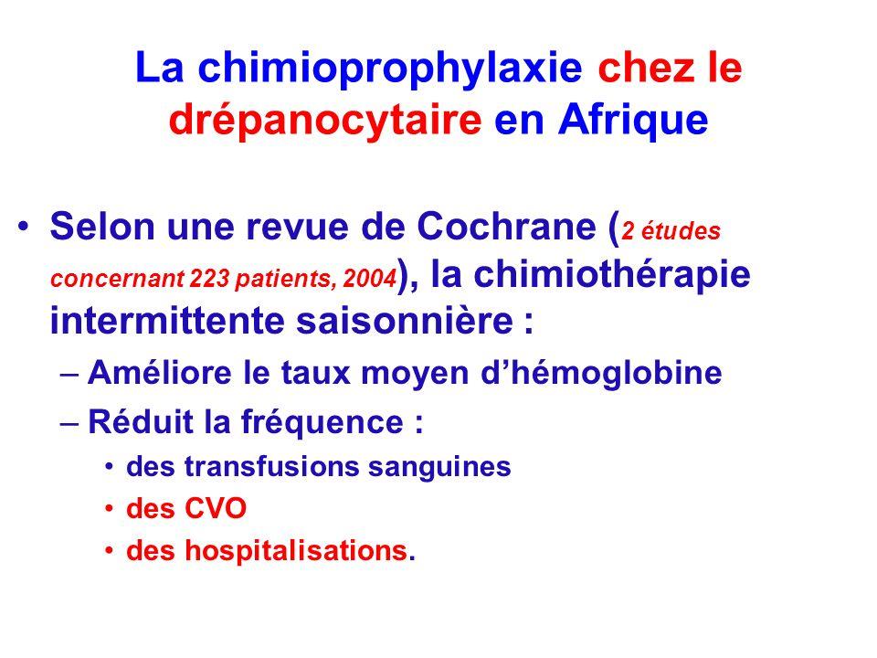 La chimioprophylaxie chez le drépanocytaire en Afrique Selon une revue de Cochrane ( 2 études concernant 223 patients, 2004 ), la chimiothérapie intermittente saisonnière : –Améliore le taux moyen dhémoglobine –Réduit la fréquence : des transfusions sanguines des CVO des hospitalisations.