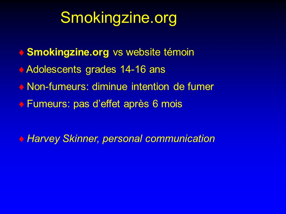 Smokingzine.org vs website témoin Adolescents grades 14-16 ans Non-fumeurs: diminue intention de fumer Fumeurs: pas deffet après 6 mois Harvey Skinner, personal communication Smokingzine.org