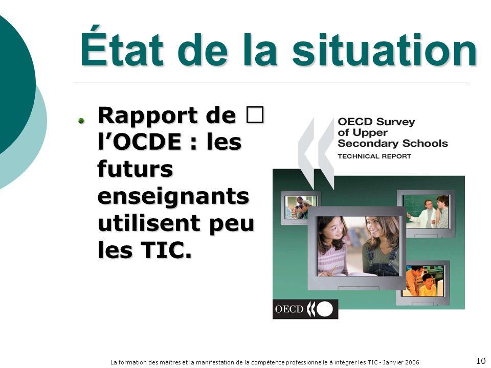 La formation des maîtres et la manifestation de la compétence professionnelle à intégrer les TIC - Janvier 2006 10 État de la situation Rapport de lOCDE : les futurs enseignants utilisent peu les TIC.