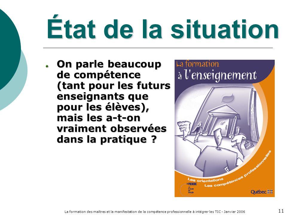 La formation des maîtres et la manifestation de la compétence professionnelle à intégrer les TIC - Janvier 2006 11 État de la situation On parle beaucoup de compétence (tant pour les futurs enseignants que pour les élèves), mais les a-t-on vraiment observées dans la pratique